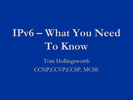 IPv6 – What You Need To Know Tom Hollingsworth CCNP,CCVP,CCSP, MCSE.