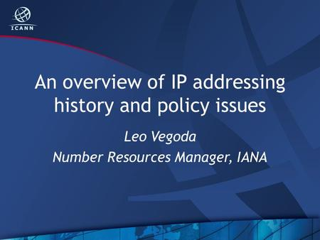 An overview of IP addressing history and policy issues Leo Vegoda Number Resources Manager, IANA.