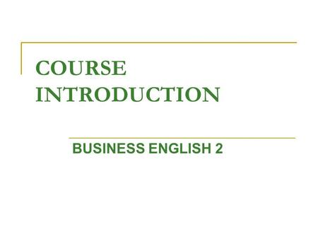 COURSE INTRODUCTION BUSINESS ENGLISH 2. Lecturer: BOGLARKA KISS KULENOVIĆ Office hours: Monday: 12:00 – 13:00 Tuesday: 10:00 – 12:00 Room: 20 E-mail: