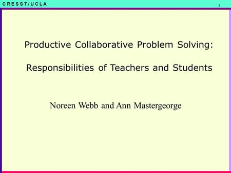 C R E S S T / U C L A 1 Productive Collaborative Problem Solving: Noreen Webb and Ann Mastergeorge Responsibilities of Teachers and Students.