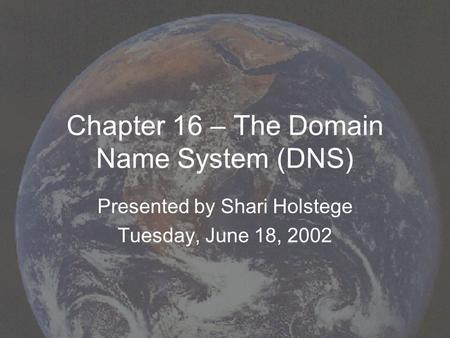 Chapter 16 – The Domain Name System (DNS) Presented by Shari Holstege Tuesday, June 18, 2002.
