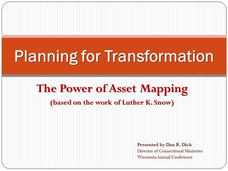 The Power of Asset Mapping (based on the work of Luther K. Snow) Planning for Transformation Presented by Dan R. Dick Director of Connectional Ministries.