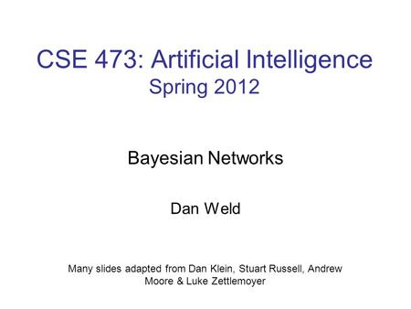CSE 473: Artificial Intelligence Spring 2012 Bayesian Networks Dan Weld Many slides adapted from Dan Klein, Stuart Russell, Andrew Moore & Luke Zettlemoyer.