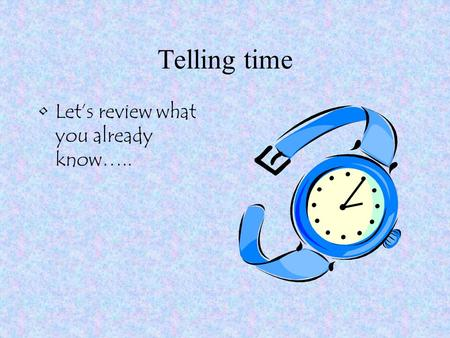 Telling time Let's review what you already know…..