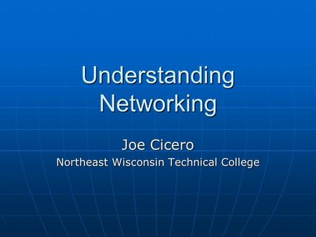 Understanding Networking Joe Cicero Northeast Wisconsin Technical College.