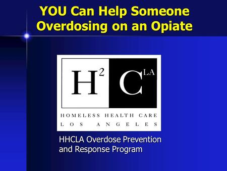YOU Can Help Someone Overdosing on an Opiate HHCLA Overdose Prevention and Response Program.