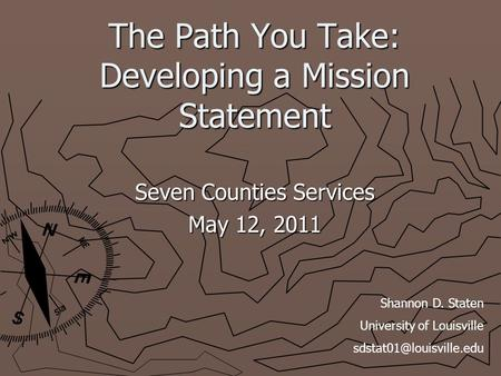 The Path You Take: Developing a Mission Statement Seven Counties Services May 12, 2011 Shannon D. Staten University of Louisville