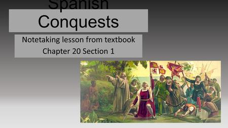 Spanish Conquests Notetaking lesson from textbook Chapter 20 Section 1.