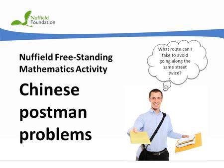 © Nuffield Foundation 2011 Nuffield Free-Standing Mathematics Activity Chinese postman problems What route can I take to avoid going along the same street.