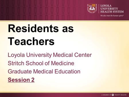 Residents as Teachers Loyola University Medical Center Stritch School of Medicine Graduate Medical Education Session 2.