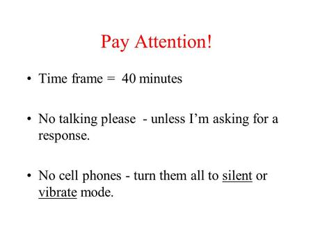 Pay Attention! Time frame = 40 minutes No talking please - unless I'm asking for a response. No cell phones - turn them all to silent or vibrate mode.