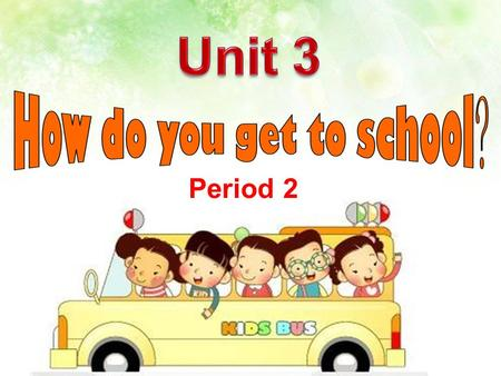 Period 2 Free Talk How do you get to school? I ______to school. take the subway take the bus take a taxi.