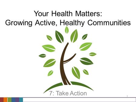 Your Health Matters: Growing Active, Healthy Communities 7: Take Action 1.