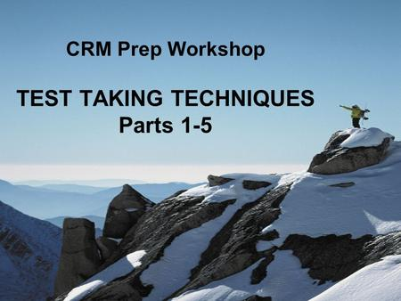 CRM Prep Workshop TEST TAKING TECHNIQUES Parts 1-5.