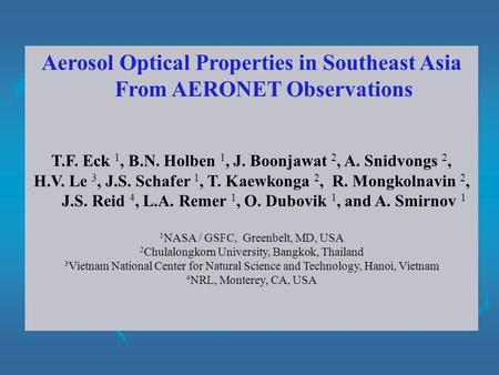 Aerosol Optical Properties in Southeast Asia From AERONET Observations T.F. Eck 1, B.N. Holben 1, J. Boonjawat 2, A. Snidvongs 2, H.V. Le 3, J.S. Schafer.