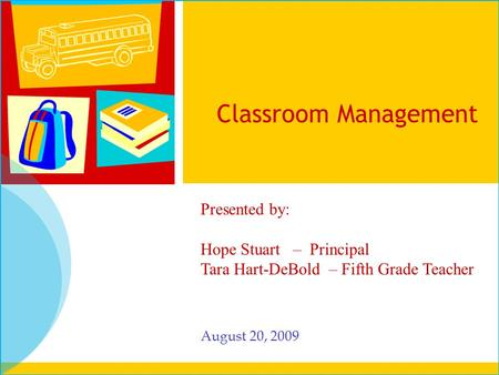 Classroom Management August 20, 2009 Presented by: Hope Stuart – Principal Tara Hart-DeBold – Fifth Grade Teacher.