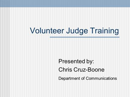 Volunteer Judge Training Presented by: Chris Cruz-Boone Department of Communications.