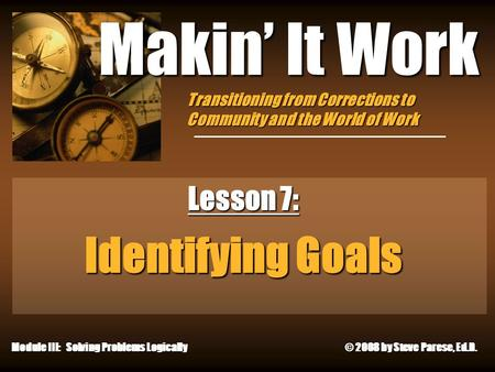 10/11/2015 Makin' It Work Lesson 7: Identifying Goals Module III: Solving Problems Logically © 2008 by Steve Parese, Ed.D. Transitioning from Corrections.