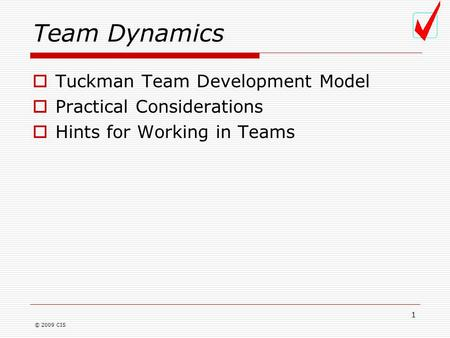 © 2009 CIS 1 Team Dynamics  Tuckman Team Development Model  Practical Considerations  Hints for Working in Teams.