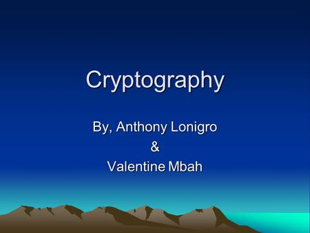 Cryptography By, Anthony Lonigro & Valentine Mbah.