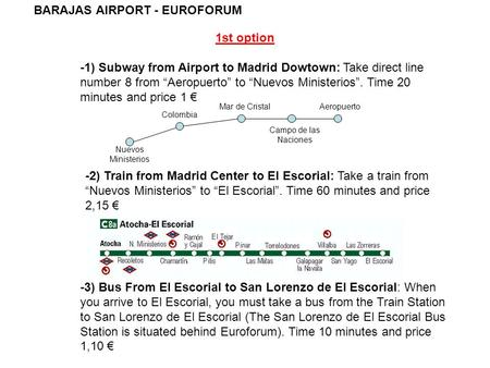 "BARAJAS AIRPORT - EUROFORUM 1st option -1) Subway from Airport to Madrid Dowtown: Take direct line number 8 from ""Aeropuerto"" to ""Nuevos Ministerios""."