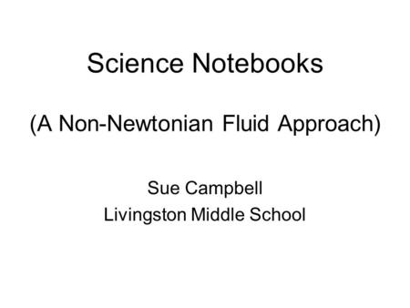 Science Notebooks (A Non-Newtonian Fluid Approach) Sue Campbell Livingston Middle School.
