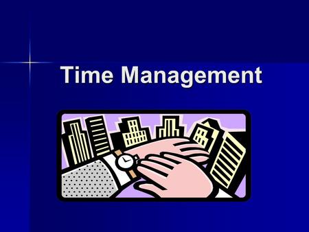 Time Management. Questions to Help You Manage Your Time: What has to be done? What has to be done? How much of it has to be done? How much of it has to.
