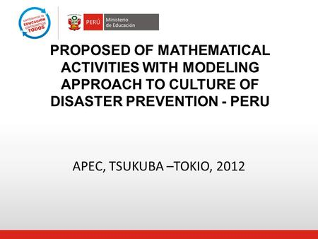 APEC, TSUKUBA –TOKIO, 2012 PROPOSED OF MATHEMATICAL ACTIVITIES WITH MODELING APPROACH TO CULTURE OF DISASTER PREVENTION - PERU.