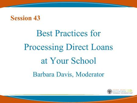 Session 43 Best Practices for Processing Direct Loans at Your School Barbara Davis, Moderator.