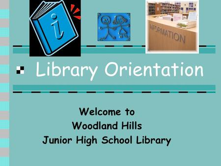 Library Orientation Welcome to Woodland Hills Junior High School Library.