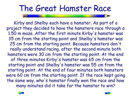 The Great Hamster Race Kirby and Shelby each have a hamster. As part of a project they decided to have the hamsters race through a 1.50 m maze. After the.