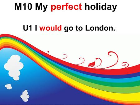 M10 My perfect holiday U1 I would go to London..