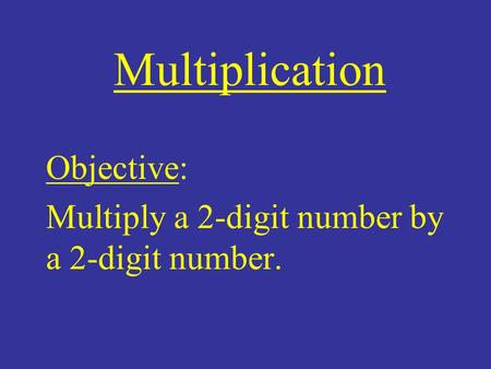 Objective: Multiply a 2-digit number by a 2-digit number.