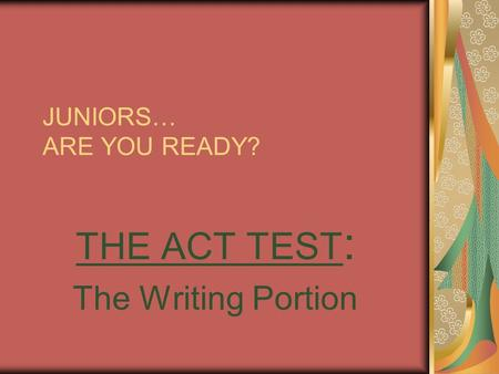 JUNIORS… ARE YOU READY? THE ACT TEST : The Writing Portion.