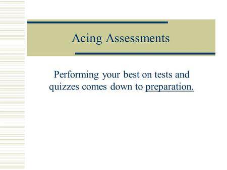 Acing Assessments Performing your best on tests and quizzes comes down to preparation.