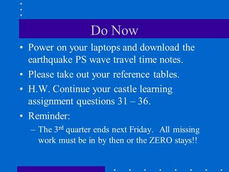 Do Now Power on your laptops and download the earthquake PS wave travel time notes. Please take out your reference tables. H.W. Continue your castle learning.
