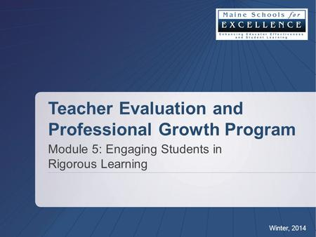 Teacher Evaluation and Professional Growth Program Module 5: Engaging Students in Rigorous Learning Winter, 2014.