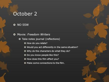 October 2  NO SSW  Movie: Freedom Writers  Take notes journal (reflections)  How do you relate?  Would you act differently in the same situation?