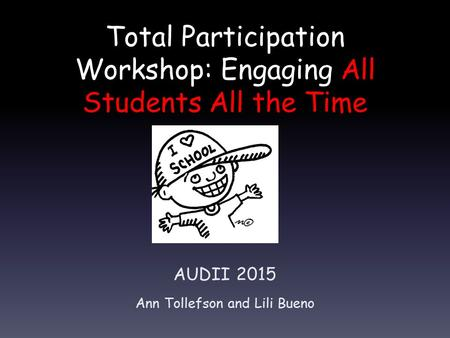 Total Participation Workshop: Engaging All Students All the Time AUDII 2015 Ann Tollefson and Lili Bueno.