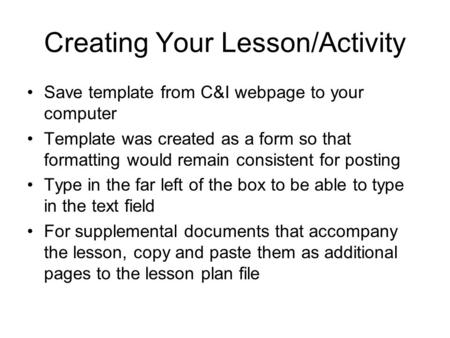 Creating Your Lesson/Activity Save template from C&I webpage to your computer Template was created as a form so that formatting would remain consistent.