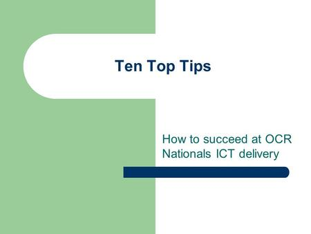 Ten Top Tips How to succeed at OCR Nationals ICT delivery.