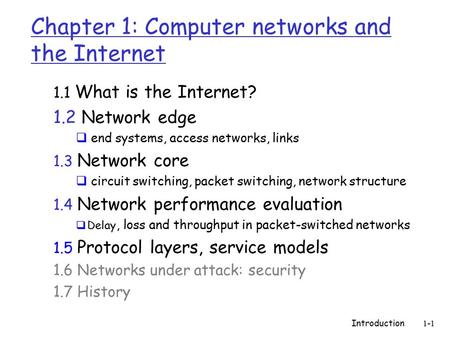 Introduction 1-1 Chapter 1: Computer networks and the Internet 1.1 What is the Internet? 1.2 Network edge  end systems, access networks, links 1.3 Network.