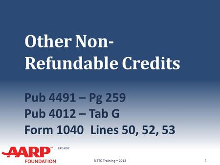 TAX-AIDE Other Non- Refundable Credits Pub 4491 – Pg 259 Pub 4012 – Tab G Form 1040Lines 50, 52, 53 NTTC Training – 2013 1.
