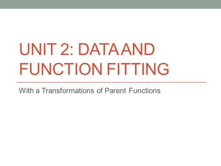 UNIT 2: DATA AND FUNCTION FITTING With a Transformations of Parent Functions.