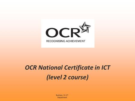 OCR National Certificate in ICT (level 2 course) Business & ICT Department.
