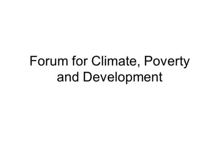 Forum for Climate, Poverty and Development. Concept note for our group – identify our themes/thinking Rationale for the forum –There is room for improvement.