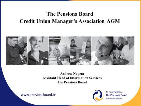 The Pensions Board Credit Union Manager's Association AGM Andrew Nugent Assistant Head of Information Services The Pensions Board.