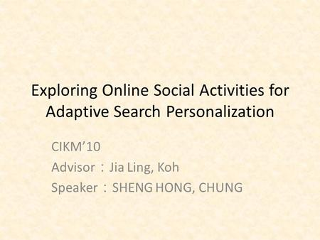 Exploring Online Social Activities for Adaptive Search Personalization CIKM'10 Advisor : Jia Ling, Koh Speaker : SHENG HONG, CHUNG.