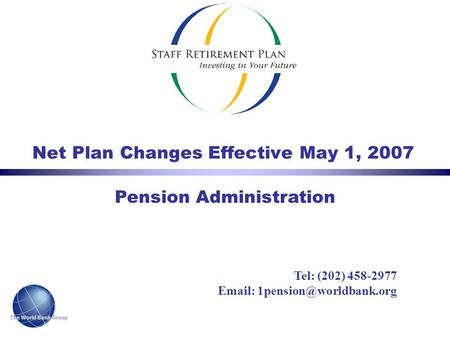 The World Bank Group Net Plan Changes Effective May 1, 2007 Pension Administration Tel: (202) 458-2977