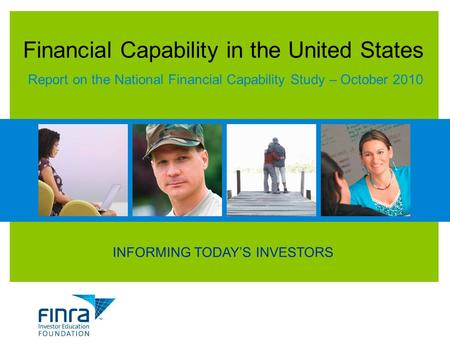 INFORMING TODAY'S INVESTORS Financial Capability in the United States Report on the National Financial Capability Study – October 2010.